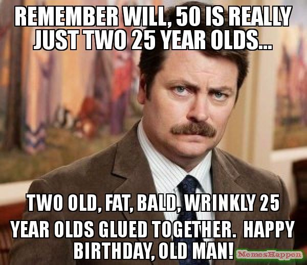 Remember Will, 50 is really just two 25 year olds...two old, fat, bald, wrinkly 25 year olds glued together. Happy birthday, old man!
