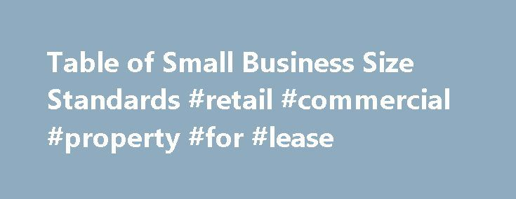 Table of Small Business Size Standards #retail #commercial #property #for #lease http://commercial.remmont.com/table-of-small-business-size-standards-retail-commercial-property-for-lease/  #commercial definition business # Updated February 26, 2016 To help small business owners assess their small business status, SBA has established a Table of Small Business Size Standards (pdf file /excel file ), which is matched to the North American Industry Classification System (NAICS) for industries…