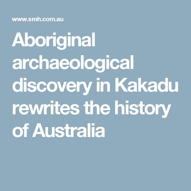 Aboriginal archaeological discovery in Kakadu rewrites the history of Australia