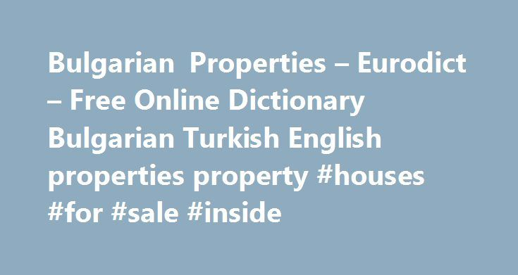Bulgarian Properties – Eurodict – Free Online Dictionary Bulgarian Turkish English properties property #houses #for #sale #inside http://property.remmont.com/bulgarian-properties-eurodict-free-online-dictionary-bulgarian-turkish-english-properties-property-houses-for-sale-inside/  english to bulgarian dictionary german to bulgarian dictionary french to bulgarian dictionary spanish to bulgarian dictionary italian to bulgarian dictionary greek to bulgarian dictionary turkish to bulgarian…