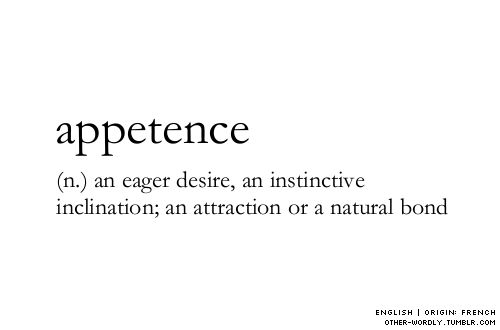 APPETENCE (n) an eager desire, an instinctive inclination; an attraction or a natural bond. ~~~ pronunciation | 'ap-i-tens