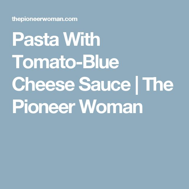 Pasta With Tomato Blue Cheese Sauce The Pioneer Woman