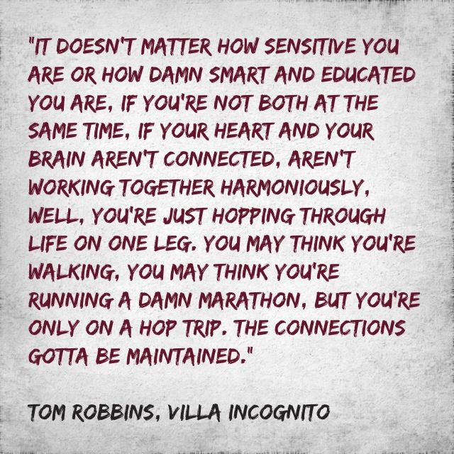 It doesn't matter how sensitive you are or how damn smart and educated you are, if you're not both at the same time, if your heart and your brain aren't connected, aren't working together harmoniously, well, you're just hopping through life on one leg... ~Tom Robbins - Villa Incognito
