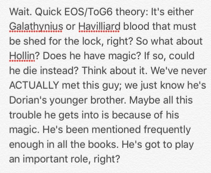 ToG6 Theory:  Hollin is generally a hated character and we've never even met the kid. What if he's part Valg? And that's why he is such a horrible person? I mean, his father was possessed when Hollin was conceived so who's to say that he's not? Therefore, I do not believe Hollin would be a viable candidate to shed the lock.