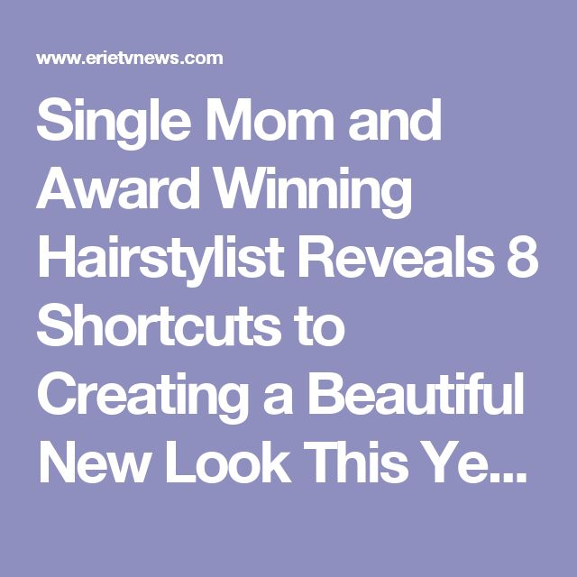 Single Mom and Award Winning Hairstylist Reveals 8 Shortcuts to Creating a Beautiful New Look This Year - Erie News Now: News, Weather & Sports | WICU 12 & WSEE