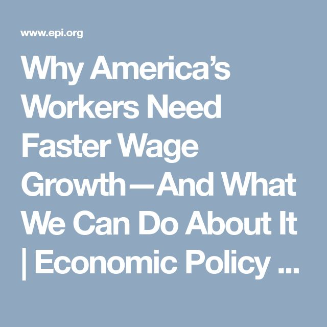 Why America's Workers Need Faster Wage Growth—And What We Can Do About It | Economic Policy Institute