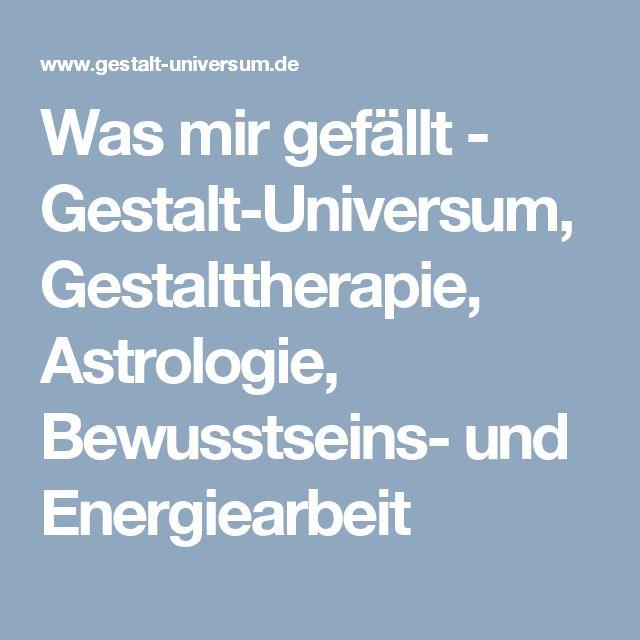 Was mir gefällt - Gestalt-Universum, Gestalttherapie, Astrologie, Bewusstseins- und Energiearbeit