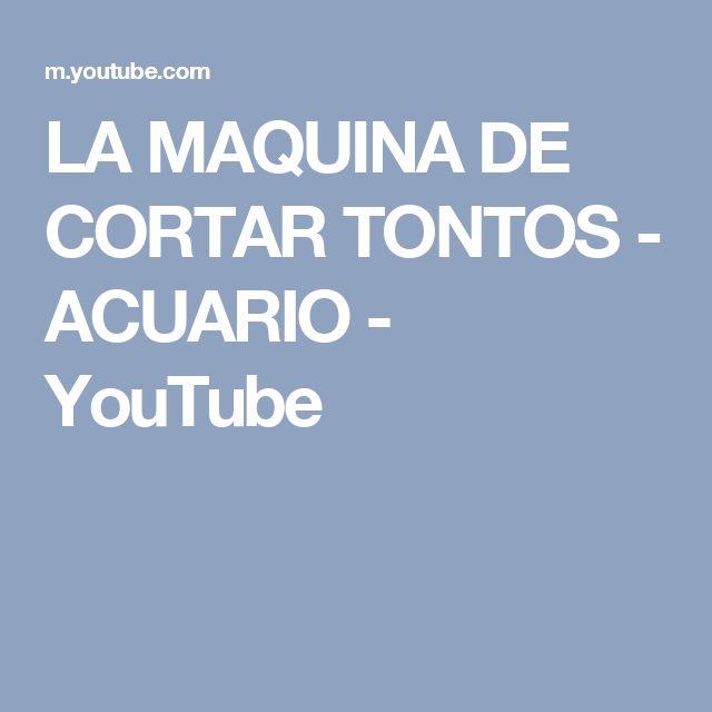 LA MAQUINA DE CORTAR TONTOS - ACUARIO - YouTube