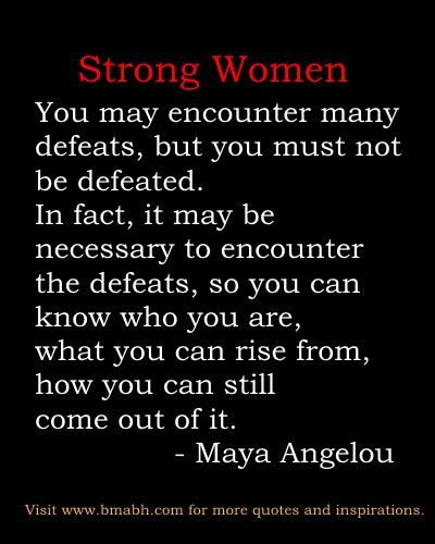 "http://www.bmabh.com/.  encouraging strong women quotes: ""You may encounter many defeats, but you must not be defeated. In fact, it may be necessary to encounter the defeats, so you can know who you are, what you can rise from, how you can still come out of it."" –  Maya Angelou"