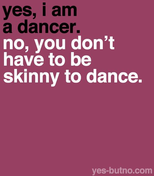 Well... You know. This actually made me suffer quite a lot. I'm glad I didn't get into anorexia. (: You don't need to be only bones to dance.