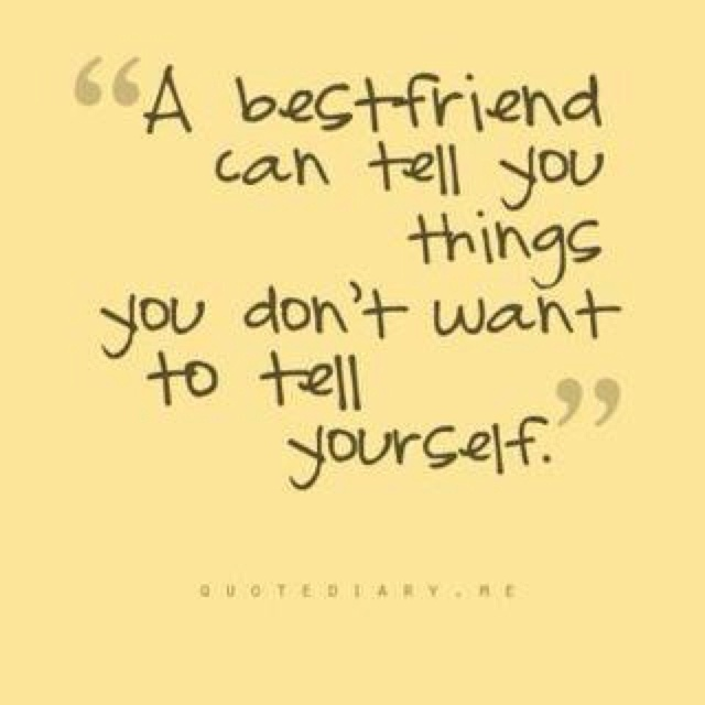 A best friend can tell you things you dont want to tell yourself.