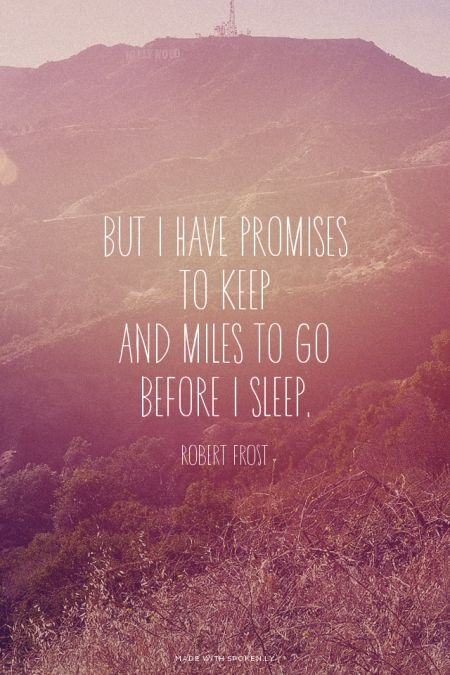 But I have promises to keep And miles to go before I sleep. -...