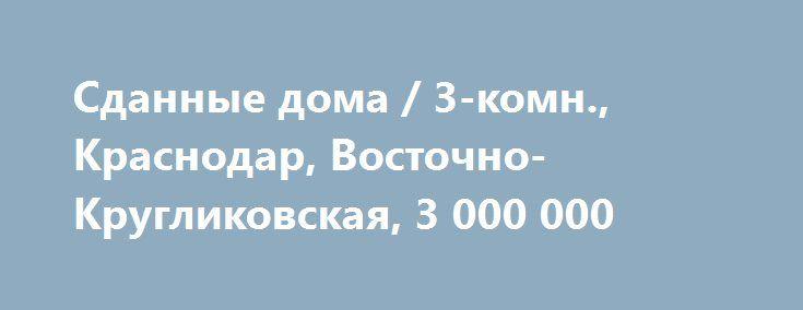 Cданные дома / 3-комн., Краснодар, Восточно-Кругликовская, 3 000 000 http://krasnodar-invest.ru/vtorichka/3-komn/realty241714.html  Продаю 3 к.кв на 40 лет Победы 86/46/17  кв, 5/16 м/к дома класса комфорт.Удобная планировка на две стороны, большая прихожая, просторные комнаты,благоустроенная придомовая территория. В шаговой доступности школа, д.сад, спорткомплекс, остановка транспорта. Возможна ипотека, рассрочка, материнский капитал.Цена 3000 т.р.