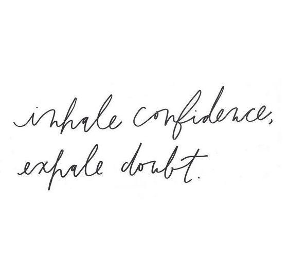Inhale confidence - Exhale doubt!