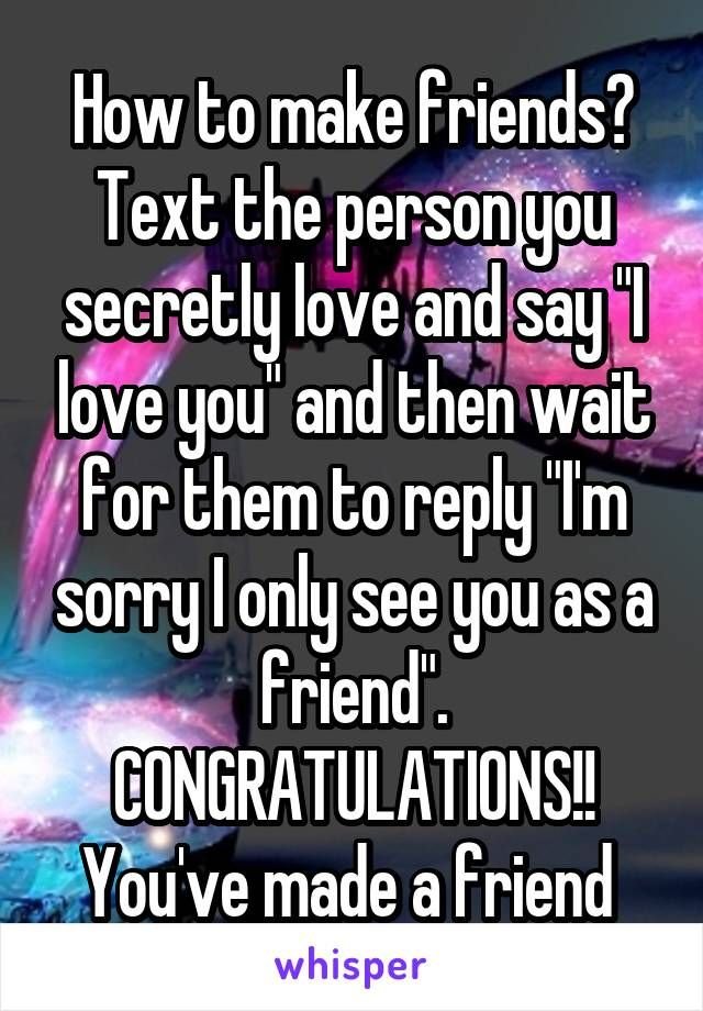 to make friends? Text the person you secretly love and say