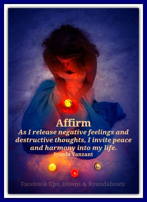 Affirm  As I release negative feelings and destructive thoughts, I invite peace and harmony into my life. Iyanla Vanzant