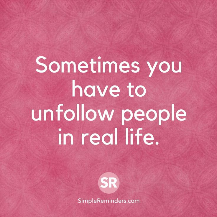 Sometimes you have to unfollow people in real life.
