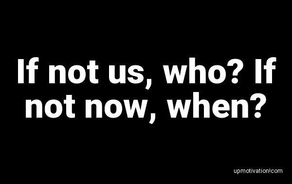 If not us, who? If not now,