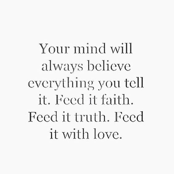 Your mind will always believe everything you tell it. Feed it faith. Feed it truth. Feed it love.