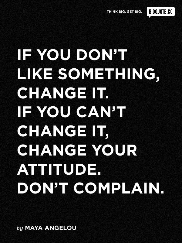 """If you don't like something, change it. If you can't change it, change your attitude. Don't complain."""