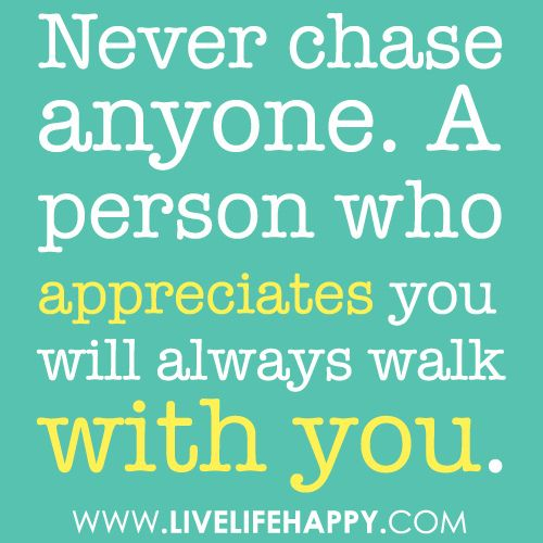 For my single friends ~ Never chase anyone.