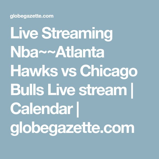 Live Streaming Nba~~Atlanta Hawks vs Chicago Bulls Live stream | Calendar | globegazette.com