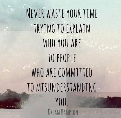 Never waste your time trying to explain who you are to people who are committed to misunderstanding you