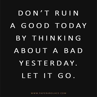 Don't ruin a good toda by thinkig about a bad yesterday. Let it go. #wisdom #affirmation #inspiration