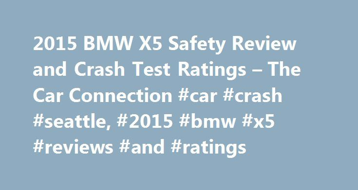 2015 BMW X5 Safety Review and Crash Test Ratings – The Car Connection #car #crash #seattle, #2015 #bmw #x5 #reviews #and #ratings http://denver.remmont.com/2015-bmw-x5-safety-review-and-crash-test-ratings-the-car-connection-car-crash-seattle-2015-bmw-x5-reviews-and-ratings/  # 2015 BMW X5 Safety Crash-test ratings for the 2015 BMW X5 are mostly in; and those results, plus a long list of standard and optional safety features leave us believing that this remains of the safest vehicles on the…
