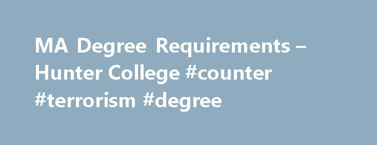 MA Degree Requirements – Hunter College #counter #terrorism #degree http://degree.remmont.com/ma-degree-requirements-hunter-college-counter-terrorism-degree/  #ma degree # MA Degree Requirements Students must complete a minimum of 30 credit hours of coursework, including core courses in each of the four sub fields: Ethnology (ANTH 701); Archaeology (ANTH 750); Linguistics (ANTH 770); Biological Anthropology (ANTH 790).…