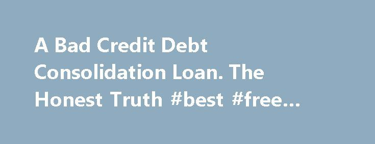 A Bad Credit Debt Consolidation Loan. The Honest Truth #best #free #credit #report http://remmont.com/a-bad-credit-debt-consolidation-loan-the-honest-truth-best-free-credit-report/  #debt consolidation loans for bad credit # A Bad Credit Debt Consolidation Loan Are There Better Options? I hate to be the bearer of bad news but a bad credit debt consolidation loan is not the answer to your debt problems . Why? For two reasons. 1. If you already have bad credit you face three challenges. a)…