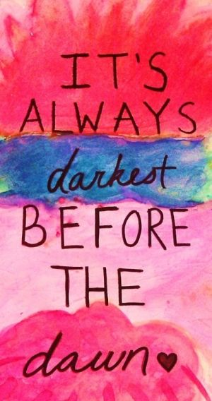 It's always darkest before the dawn. - Best things comes with patience