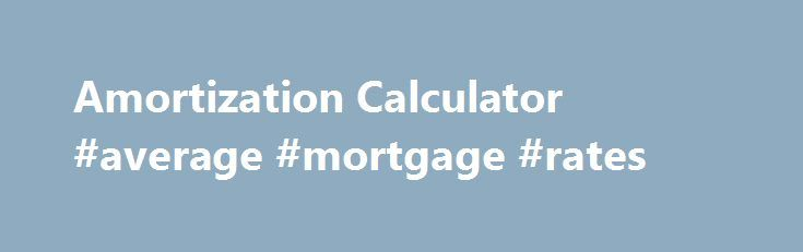 Amortization Calculator #average #mortgage #rates http://money.remmont.com/amortization-calculator-average-mortgage-rates/  #mortgage loan amortization # Amortization Calculator This amortization calculator gives out the annual or monthly amortization schedule of a one time fixed interest loan. This calculator also gives out the monthly payment and total interest to be paid. This calculator takes both integer and decimal as parameters. If you tries to calculate the amortization schedule of a…