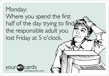 Funny Workplace Ecard: Monday: Where you spend the first half of the day trying to find the responsible adult you lost Friday at 5 o'clock.