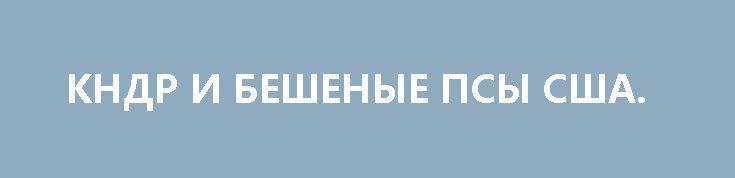 КНДР И БЕШЕНЫЕ ПСЫ США. http://rusdozor.ru/2017/04/12/kndr-i-beshenye-psy-ssha/  Нет, я не буду писать, что северокорейская армия «самая сильная на континенте», я же не Порошенко. Но то, что корейцы одни из самых упорных бойцов в мире – это без сомнения.  В связи с очередным американским дебильным наездом на ...
