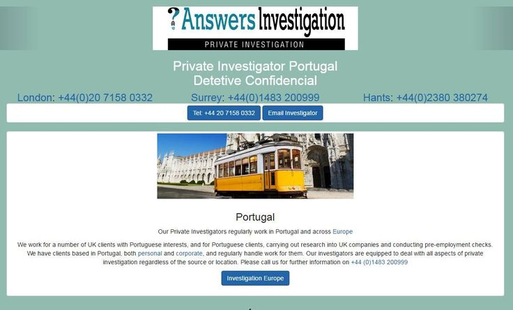 Private Investigator Portugal - Detetive Confidencial http://www.answers.uk.com/services/portugal.html We work for a number of UK clients with Portuguese interests, and for Portuguese clients, carrying out research into UK companies and conducting pre-employment checks. We have clients based in Portugal, both personal and corporate, and regularly handle work for them. Our investigators are equipped to deal with all aspects of private investigation regardless of the source or location. Please…