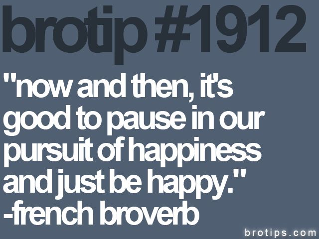 : Brotip 1912, Pursuit Of Happiness, Happiness Quotes, Thought, Favorite Quotes, Quotes Facts, Favorite Brotips, Just Be Happy