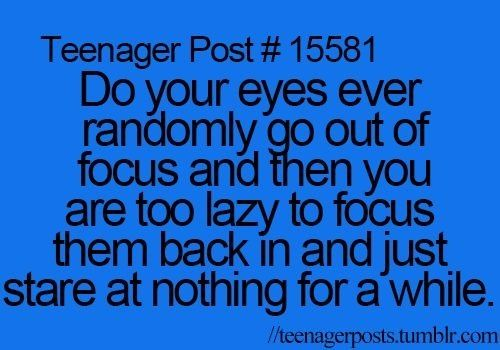 Teenager Post #15581 ~ Do your eyes ever randomly go out of focus and then you are too lazy to focus them back in and just stare at nothing for awhile. ☮