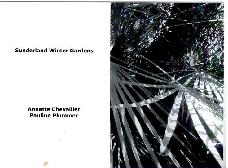Pauline Plummer & Annette Chevallier (UK)    Annette Chevallier is a painter with many exhibitions to her name.  Pauline Plummer is a poet/writer of short stories with several publications to her name.  They have worked together on projects in the past and chose The Sunderland Book Project in order to create an artist's book based in the North East. Sunderland Winter Gardens is presented as a Black & White folded card with image and poem.