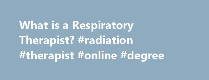 What is a Respiratory Therapist? #radiation #therapist #online #degree http://hawai.remmont.com/what-is-a-respiratory-therapist-radiation-therapist-online-degree/  # What is a Respiratory Therapist? The respiratory therapist treats people with health care issues affecting the cardiopulmonary system such as asthma, emphysema, pneumonia, cardiovascular disorders, and trauma. In the hospital setting, the respiratory therapist provides care and life support to patients in the emergency room…