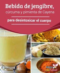 Bebida de jengibre, cúrcuma y pimienta de Cayena para desintoxicar el cuerpo  La…
