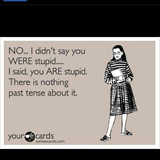 No, I didn't say you WERE stupid. I said, you ARE stupid. There is nothing past tense about it.