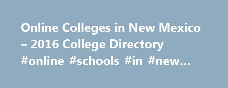 Online Colleges in New Mexico – 2016 College Directory #online #schools #in #new #mexico http://income.nef2.com/online-colleges-in-new-mexico-2016-college-directory-online-schools-in-new-mexico/  # Online Colleges in New Mexico Ever since its creation, the New Mexico Higher Education Department s mission has been to increase overall college enrollment in New Mexico. With the knowledge that not every student will explore the traditional brick-and-mortar college, the New Mexico Higher…