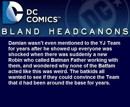""" Damian wasn't even mentioned to the YJ Team for years after he showed up everyone was shocked when there was suddenly a new Robin who called Batman Father working with them, and wondered why none of the Batfam acted like this was weird. The batkids..."