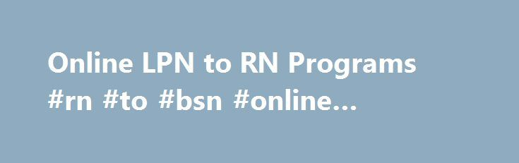 Online LPN to RN Programs #rn #to #bsn #online #programs http://malawi.nef2.com/online-lpn-to-rn-programs-rn-to-bsn-online-programs/  # Welcome to OnlineLPNtoRN.org, a comprehensive directory of LPN to RN programs. Our blog is run by Megen Duffy, a registered nurse and a contributing editor to the American Journal of Nursing. For your convenience, we have listed the most commonly asked questions about LPN to RN programs below along with detailed answers. What is a bridge program? A bridge…