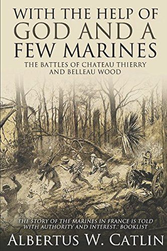 """With the Help of God and a Few Marines"": The Battles of Chateau Thierry and Belleau Wood"