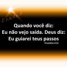 Quando você diz: Eu não vejo saída. Deus diz: Eu...guiarei teus passos.  O Senhor é meu escudo e minha rocha e nele confiarei!!!