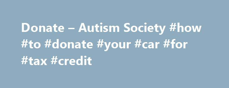 Donate – Autism Society #how #to #donate #your #car #for #tax #credit http://game.nef2.com/donate-autism-society-how-to-donate-your-car-for-tax-credit/  # Donate Make a donation in support of autism! Your tax-deductible gift will help support autism education, awareness, advocacy, research, and most importantly, enable us to assist families living with autism. Our online donation form is fast, easy and secure. The Autism Society is a not-for-profit 501(c)(3) organization. Donations are…