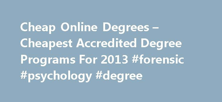 Cheap Online Degrees – Cheapest Accredited Degree Programs For 2013 #forensic #psychology #degree http://degree.remmont.com/cheap-online-degrees-cheapest-accredited-degree-programs-for-2013-forensic-psychology-degree/  #cheap online degrees # Cheap Online Degrees Times are tough these days. Money is tight, the job market is packed and everyone seems to be scrambling to get an edge. If that sounds familiar, you re probably like other people…