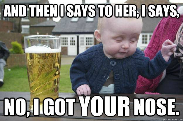 And then i says to her, i says, no, i got YOUR nose - Drunk Baby